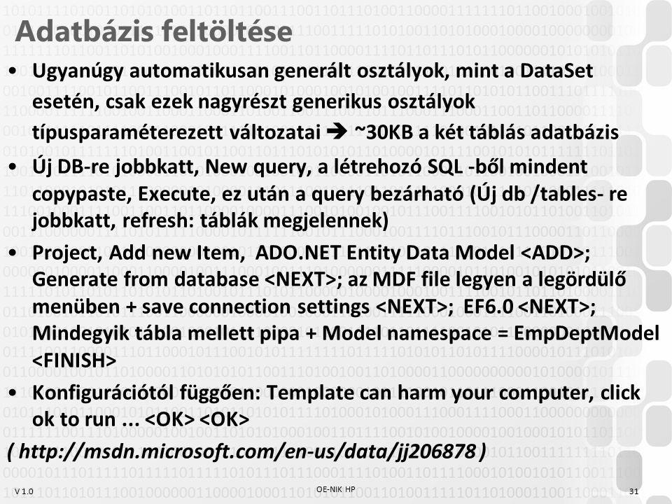 V 1.0 Adatbázis feltöltése Ugyanúgy automatikusan generált osztályok, mint a DataSet esetén, csak ezek nagyrészt generikus osztályok típusparaméterezett változatai  ~30KB a két táblás adatbázis Új DB-re jobbkatt, New query, a létrehozó SQL -ből mindent copypaste, Execute, ez után a query bezárható (Új db /tables- re jobbkatt, refresh: táblák megjelennek) Project, Add new Item, ADO.NET Entity Data Model ; Generate from database ; az MDF file legyen a legördülő menüben + save connection settings ; EF6.0 ; Mindegyik tábla mellett pipa + Model namespace = EmpDeptModel Konfigurációtól függően: Template can harm your computer, click ok to run...