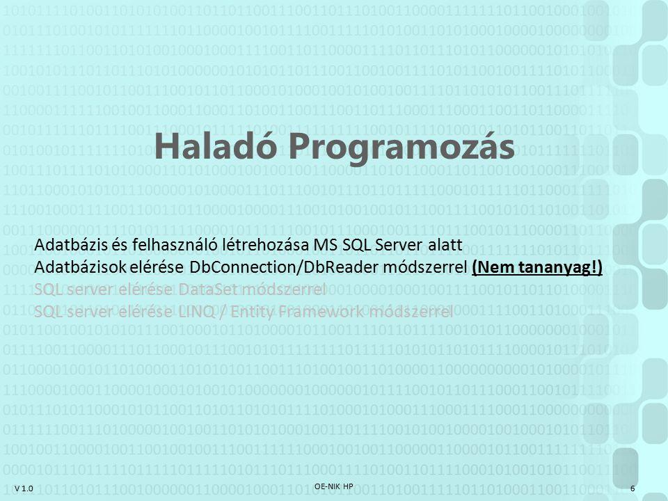 V 1.0 OE-NIK HP 17 Haladó Programozás Adatbázis és felhasználó létrehozása MS SQL Server alatt Adatbázisok elérése DbConnection/DbReader módszerrel SQL server elérése DataSet módszerrel (Nem tananyag!) SQL server elérése LINQ / Entity Framework módszerrel
