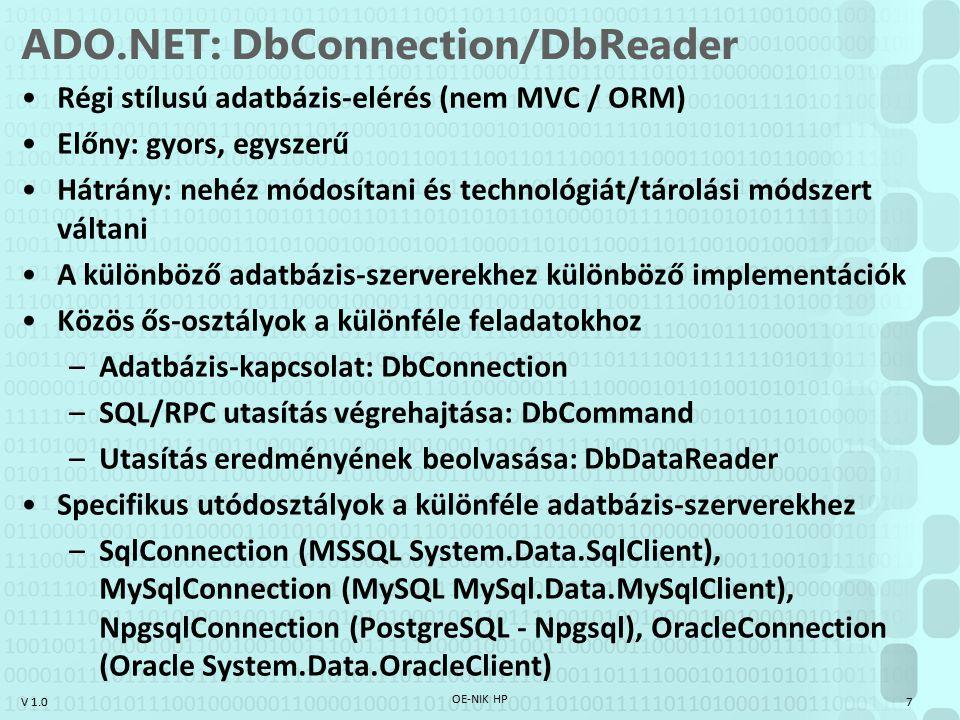 V 1.0 ADO.NET: DbConnection/DbReader Régi stílusú adatbázis-elérés (nem MVC / ORM) Előny: gyors, egyszerű Hátrány: nehéz módosítani és technológiát/tárolási módszert váltani A különböző adatbázis-szerverekhez különböző implementációk Közös ős-osztályok a különféle feladatokhoz –Adatbázis-kapcsolat: DbConnection –SQL/RPC utasítás végrehajtása: DbCommand –Utasítás eredményének beolvasása: DbDataReader Specifikus utódosztályok a különféle adatbázis-szerverekhez –SqlConnection (MSSQL System.Data.SqlClient), MySqlConnection (MySQL MySql.Data.MySqlClient), NpgsqlConnection (PostgreSQL - Npgsql), OracleConnection (Oracle System.Data.OracleClient) OE-NIK HP 7