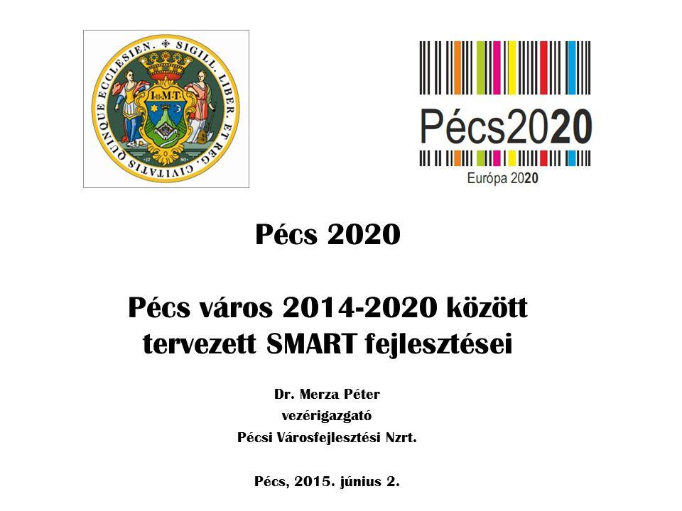 Pécs 2020 Pécs város 2014-2020 között tervezett SMART fejlesztései Dr. Merza Péter vezérigazgató Pécsi Városfejlesztési Nzrt. Pécs, 2015. június 2.