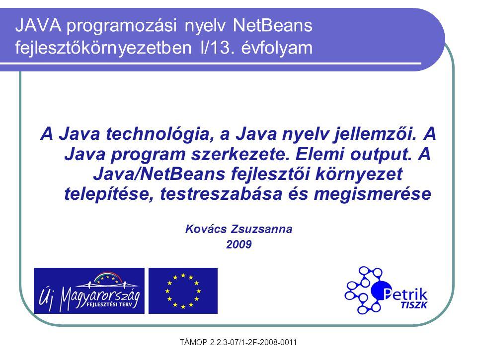 TÁMOP 2.2.3-07/1-2F-2008-0011 JAVA programozási nyelv NetBeans fejlesztőkörnyezetben I/13. évfolyam A Java technológia, a Java nyelv jellemzői. A Java