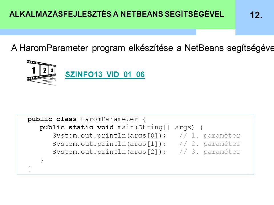 ALKALMAZÁSFEJLESZTÉS A NETBEANS SEGÍTSÉGÉVEL 12. public class HaromParameter { public static void main(String[] args) { System.out.println(args[0]); /