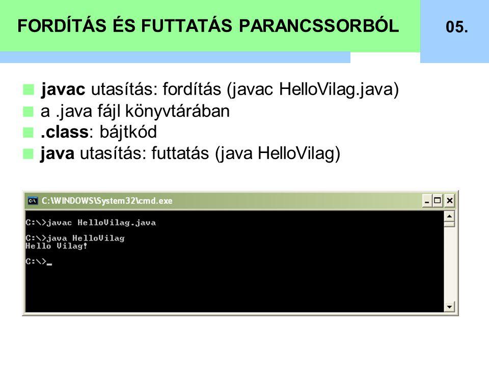 FORDÍTÁS ÉS FUTTATÁS PARANCSSORBÓL 05. ■ javac utasítás: fordítás (javac HelloVilag.java) ■ a.java fájl könyvtárában ■.class: bájtkód ■ java utasítás: