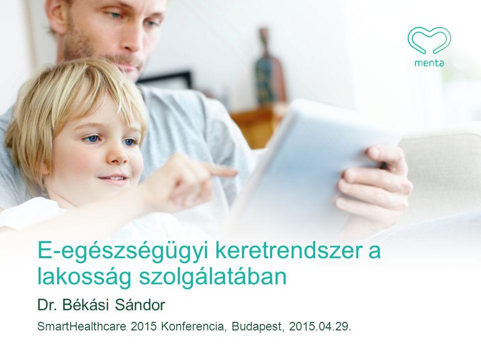 E-egészségügyi keretrendszer a lakosság szolgálatában Dr. Békási Sándor SmartHealthcare 2015 Konferencia, Budapest, 2015.04.29.