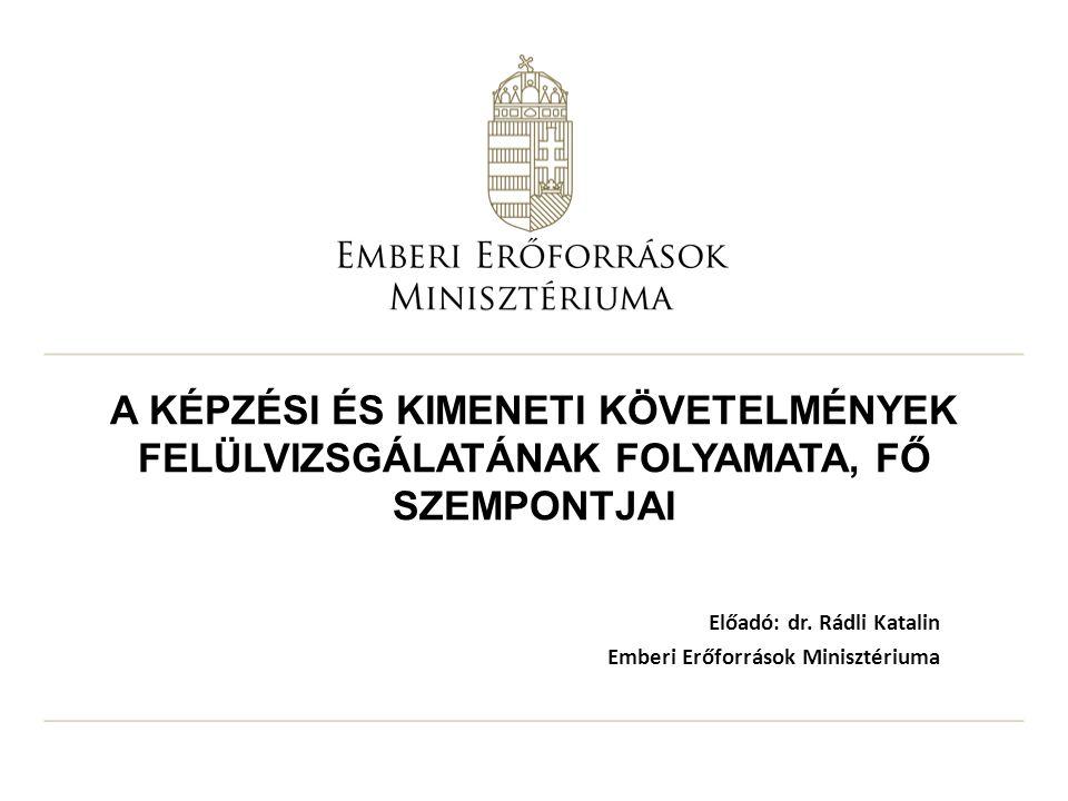 A KÉPZÉSI ÉS KIMENETI KÖVETELMÉNYEK FELÜLVIZSGÁLATÁNAK FOLYAMATA, FŐ SZEMPONTJAI Előadó: dr. Rádli Katalin Emberi Erőforrások Minisztériuma