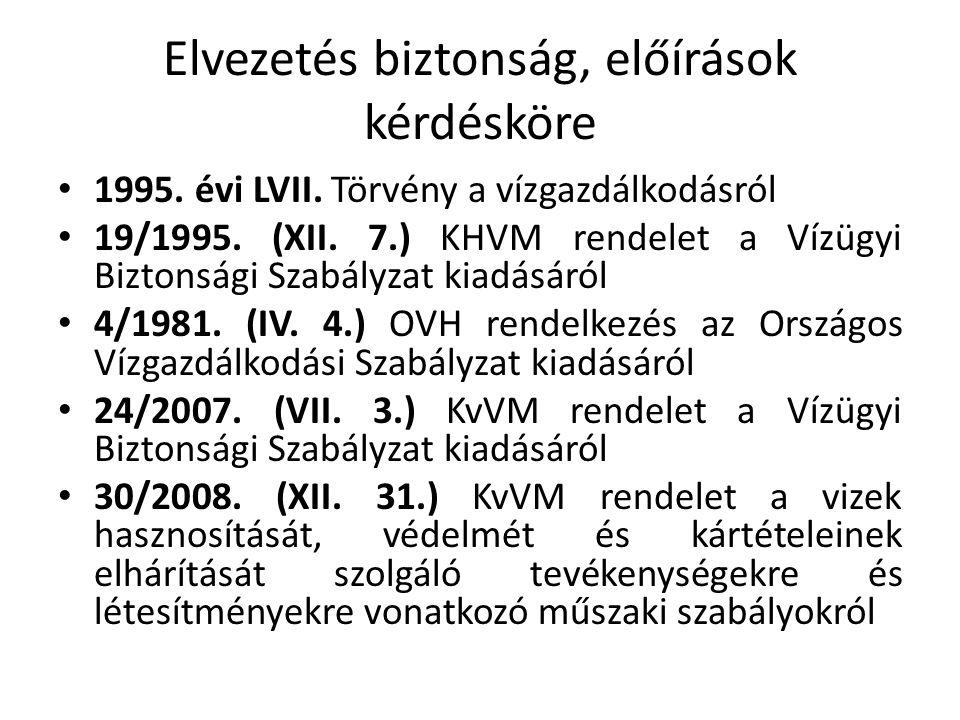 Elvezetés biztonság, előírások kérdésköre 1995. évi LVII. Törvény a vízgazdálkodásról 19/1995. (XII. 7.) KHVM rendelet a Vízügyi Biztonsági Szabályzat
