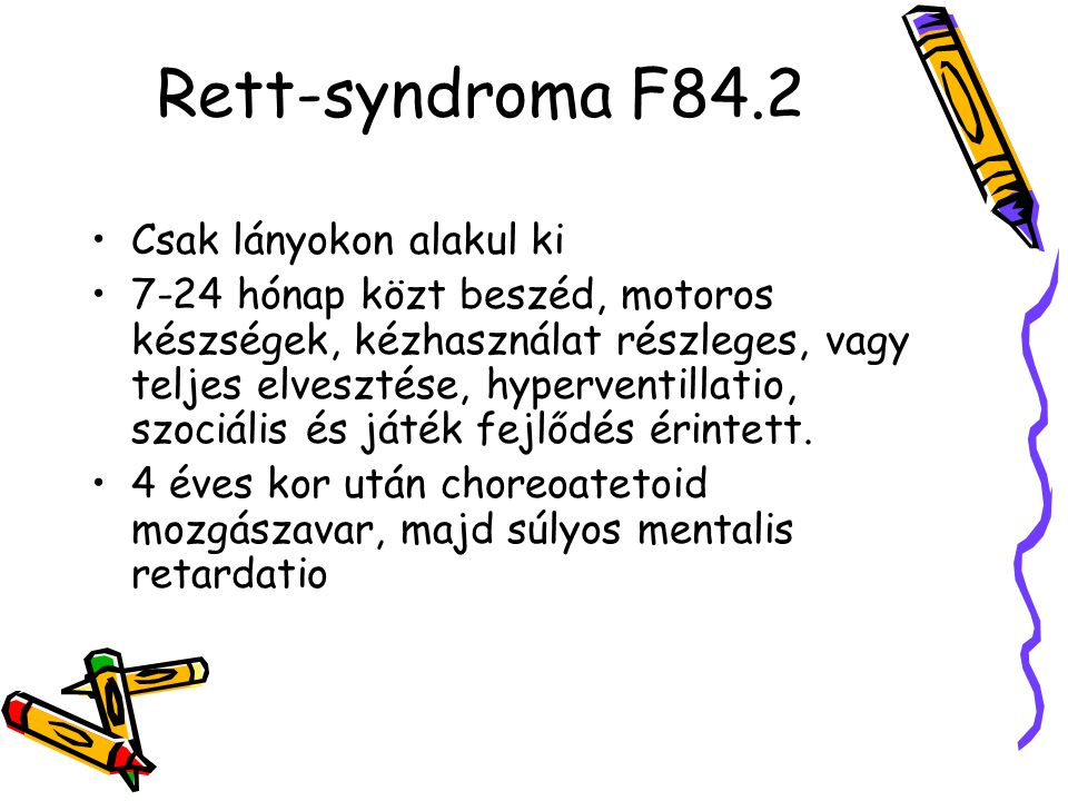 Rett-syndroma F84.2 Csak lányokon alakul ki 7-24 hónap közt beszéd, motoros készségek, kézhasználat részleges, vagy teljes elvesztése, hyperventillati