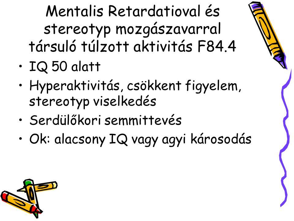 Mentalis Retardatioval és stereotyp mozgászavarral társuló túlzott aktivitás F84.4 IQ 50 alatt Hyperaktivitás, csökkent figyelem, stereotyp viselkedés