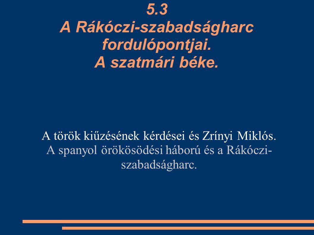 5.3 A Rákóczi-szabadságharc fordulópontjai. A szatmári béke. A török kiűzésének kérdései és Zrínyi Miklós. A spanyol örökösödési háború és a Rákóczi-