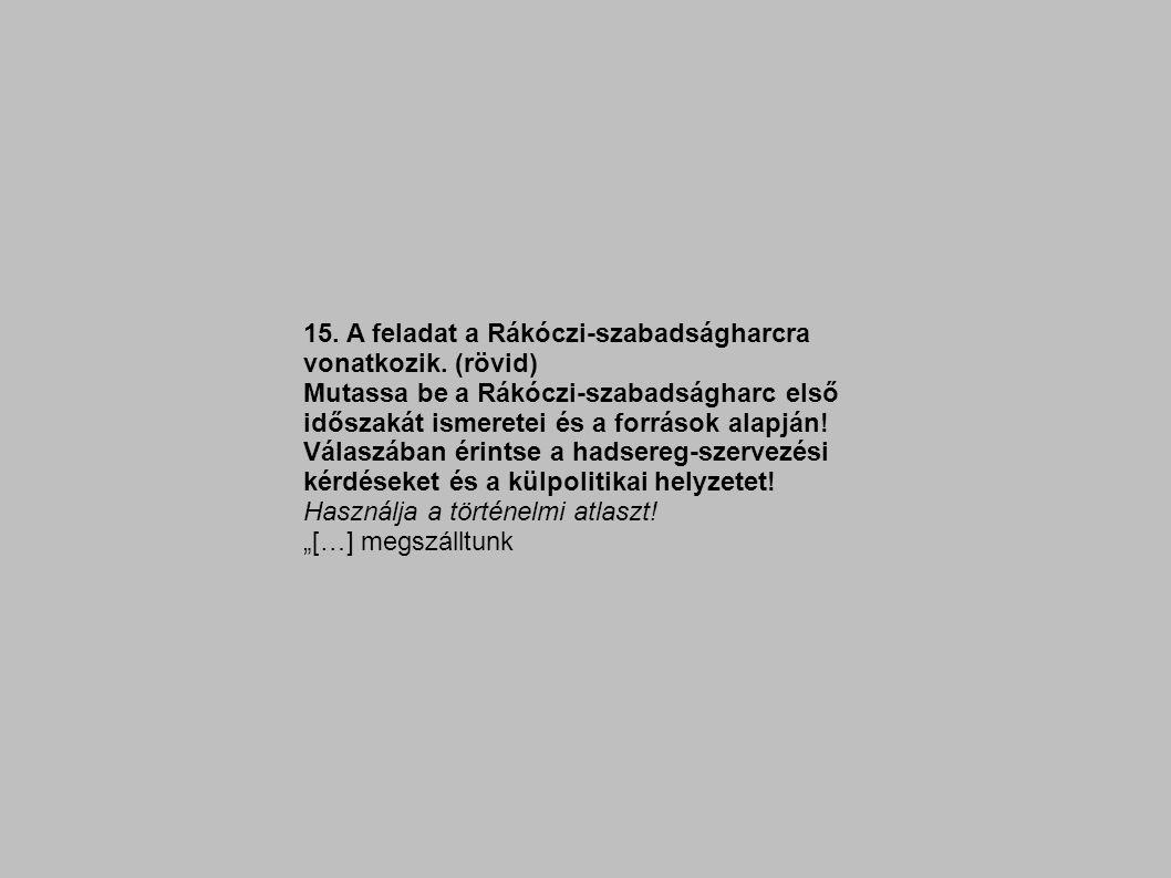 15. A feladat a Rákóczi-szabadságharcra vonatkozik. (rövid) Mutassa be a Rákóczi-szabadságharc első időszakát ismeretei és a források alapján! Válaszá