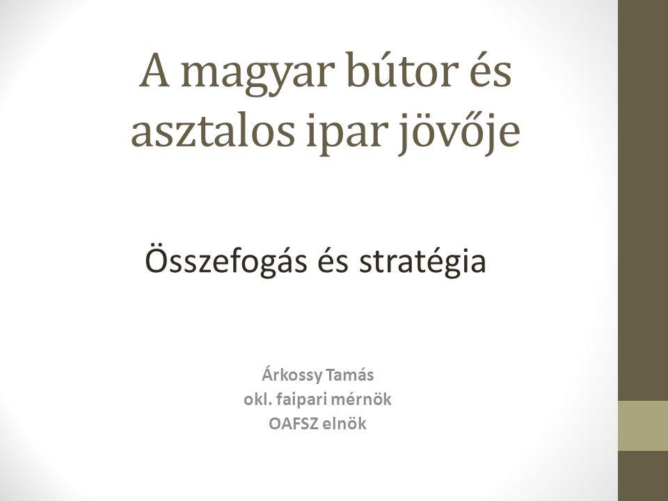A magyar bútor és asztalos ipar jövője Árkossy Tamás okl. faipari mérnök OAFSZ elnök Összefogás és stratégia