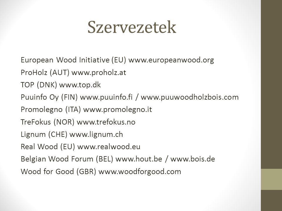 Szervezetek European Wood Initiative (EU) www.europeanwood.org ProHolz (AUT) www.proholz.at TOP (DNK) www.top.dk Puuinfo Oy (FIN) www.puuinfo.fi / www