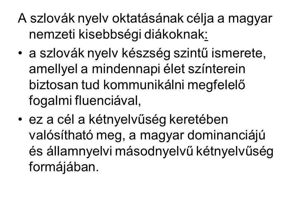 A szlovák nyelv oktatásának célja a magyar nemzeti kisebbségi diákoknak: a szlovák nyelv készség szintű ismerete, amellyel a mindennapi élet színterein biztosan tud kommunikálni megfelelő fogalmi fluenciával, ez a cél a kétnyelvűség keretében valósítható meg, a magyar dominanciájú és államnyelvi másodnyelvű kétnyelvűség formájában.