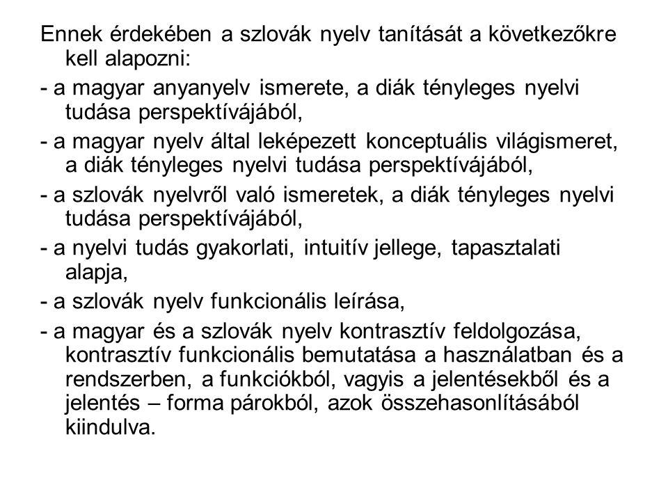 Ennek érdekében a szlovák nyelv tanítását a következőkre kell alapozni: - a magyar anyanyelv ismerete, a diák tényleges nyelvi tudása perspektívájából, - a magyar nyelv által leképezett konceptuális világismeret, a diák tényleges nyelvi tudása perspektívájából, - a szlovák nyelvről való ismeretek, a diák tényleges nyelvi tudása perspektívájából, - a nyelvi tudás gyakorlati, intuitív jellege, tapasztalati alapja, - a szlovák nyelv funkcionális leírása, - a magyar és a szlovák nyelv kontrasztív feldolgozása, kontrasztív funkcionális bemutatása a használatban és a rendszerben, a funkciókból, vagyis a jelentésekből és a jelentés – forma párokból, azok összehasonlításából kiindulva.