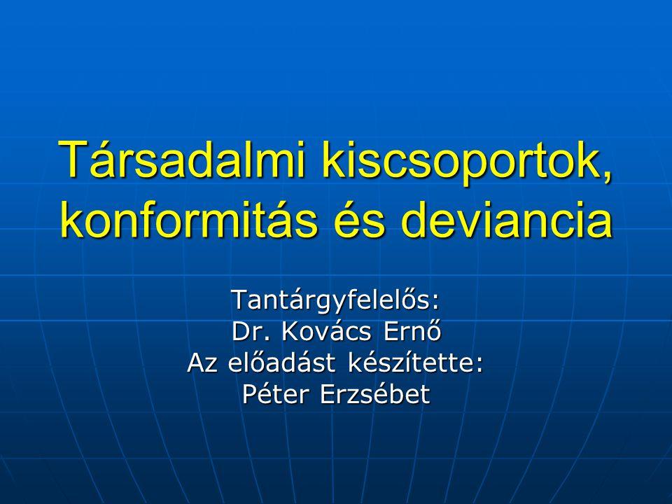 Társadalmi kiscsoportok, konformitás és deviancia Tantárgyfelelős: Dr. Kovács Ernő Az előadást készítette: Péter Erzsébet