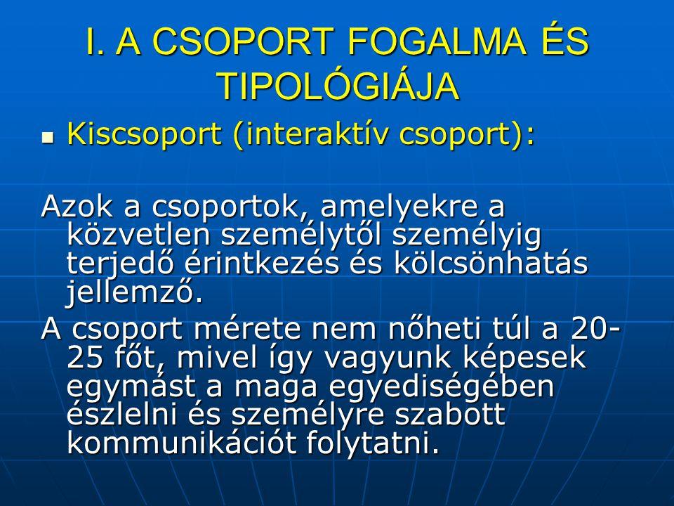 I. A CSOPORT FOGALMA ÉS TIPOLÓGIÁJA Kiscsoport (interaktív csoport): Kiscsoport (interaktív csoport): Azok a csoportok, amelyekre a közvetlen személyt
