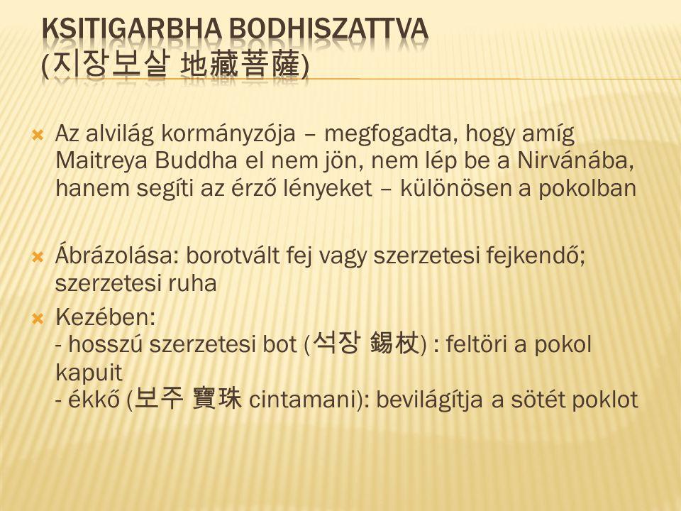 Az alvilág kormányzója – megfogadta, hogy amíg Maitreya Buddha el nem jön, nem lép be a Nirvánába, hanem segíti az érző lényeket – különösen a pokolban  Ábrázolása: borotvált fej vagy szerzetesi fejkendő; szerzetesi ruha  Kezében: - hosszú szerzetesi bot ( 석장 錫杖 ) : feltöri a pokol kapuit - ékkő ( 보주 寶珠 cintamani): bevilágítja a sötét poklot