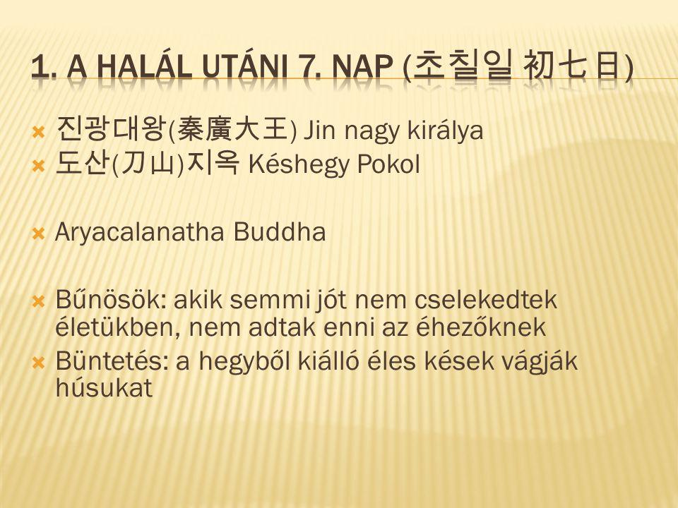  진광대왕 ( 秦廣大王 ) Jin nagy királya  도산 ( 刀山 ) 지옥 Késhegy Pokol  Aryacalanatha Buddha  Bűnösök: akik semmi jót nem cselekedtek életükben, nem adtak enni az éhezőknek  Büntetés: a hegyből kiálló éles kések vágják húsukat