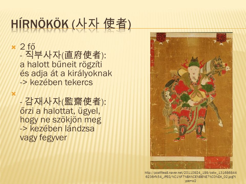  2 fő - 직부사자 ( 直府使者 ): a halott bűneit rögzíti és adja át a királyoknak -> kezében tekercs  - 감재사자 ( 監齋使者 ): őrzi a halottat, ügyel, hogy ne szökjön