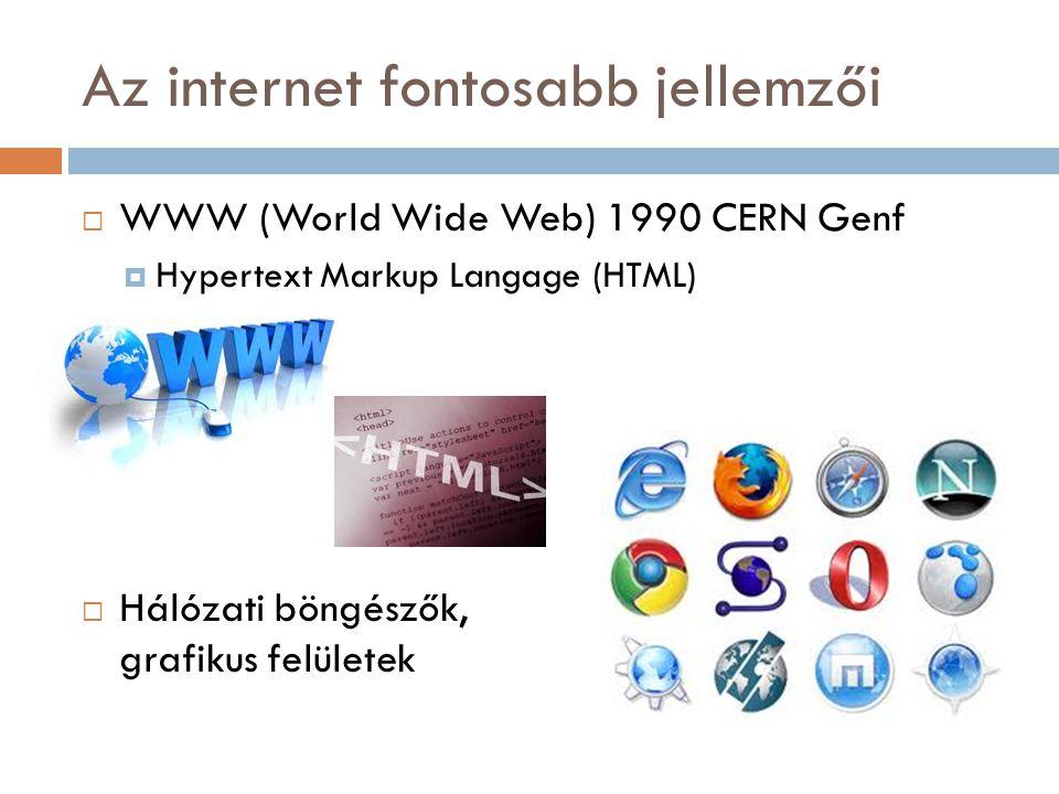 Az internet fontosabb jellemzői  WWW (World Wide Web) 1990 CERN Genf  Hypertext Markup Langage (HTML)  Hálózati böngészők, grafikus felületek