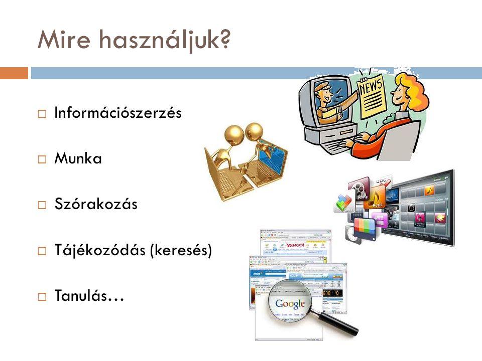 Mire használjuk  Információszerzés  Munka  Szórakozás  Tájékozódás (keresés)  Tanulás…