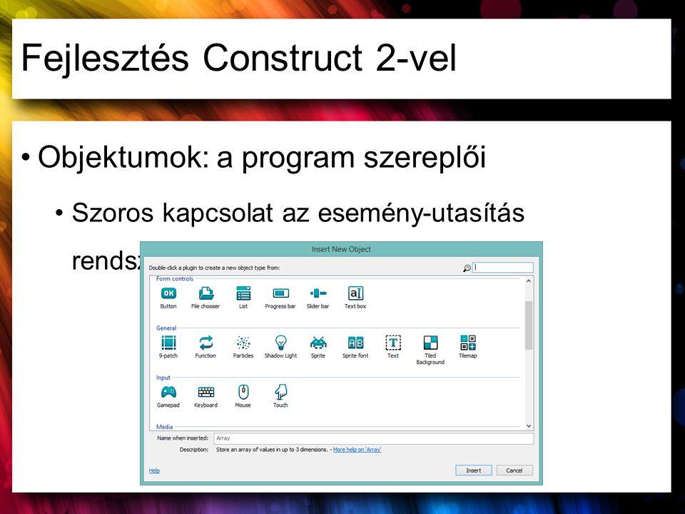 Fejlesztés Construct 2-vel Objektumok: a program szereplői Szoros kapcsolat az esemény-utasítás rendszerrel