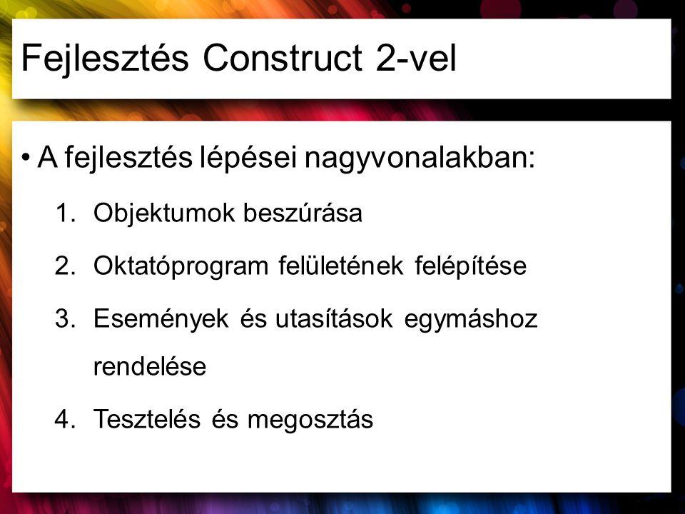Fejlesztés Construct 2-vel A fejlesztés lépései nagyvonalakban: 1.Objektumok beszúrása 2.Oktatóprogram felületének felépítése 3.Események és utasításo