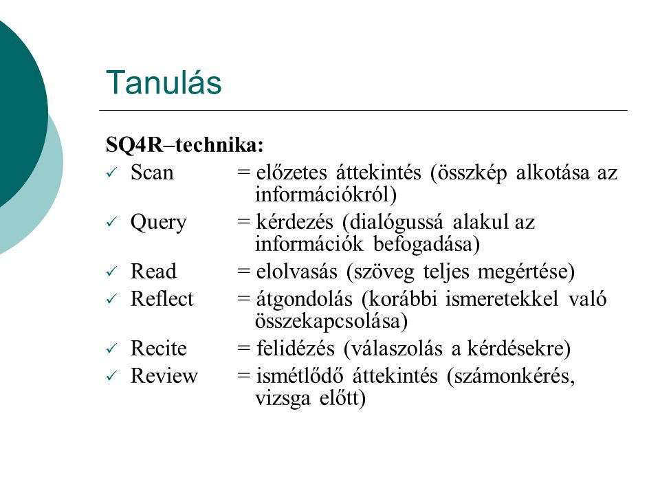 Tanulás SQ4R–technika: Scan= előzetes áttekintés (összkép alkotása az információkról) Query= kérdezés (dialógussá alakul az információk befogadása) Read= elolvasás (szöveg teljes megértése) Reflect= átgondolás (korábbi ismeretekkel való összekapcsolása) Recite= felidézés (válaszolás a kérdésekre) Review= ismétlődő áttekintés (számonkérés, vizsga előtt)