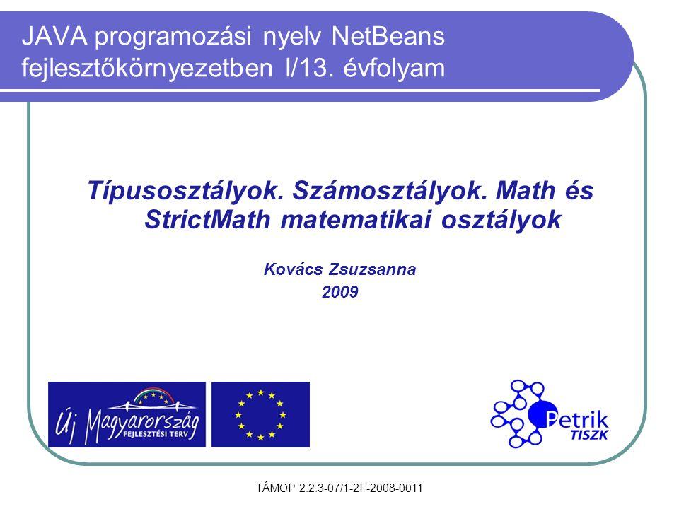 TÁMOP 2.2.3-07/1-2F-2008-0011 JAVA programozási nyelv NetBeans fejlesztőkörnyezetben I/13. évfolyam Típusosztályok. Számosztályok. Math és StrictMath