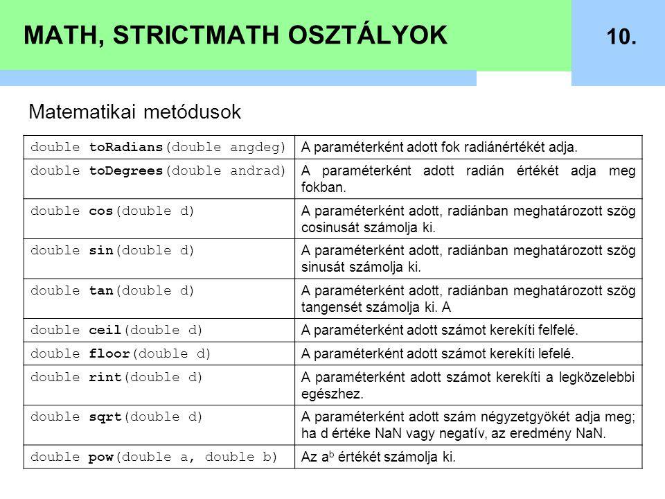 MATH, STRICTMATH OSZTÁLYOK 10. Matematikai metódusok double toRadians(double angdeg) A paraméterként adott fok radiánértékét adja. double toDegrees(do
