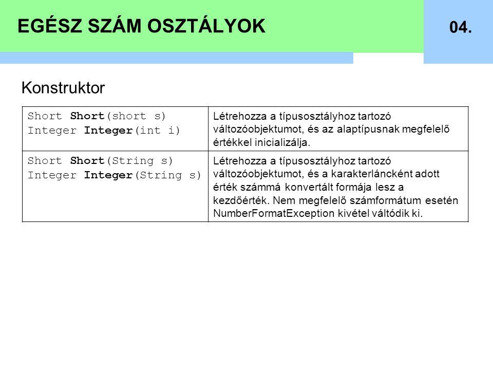 EGÉSZ SZÁM OSZTÁLYOK 04. Konstruktor Short Short(short s) Integer Integer(int i) Létrehozza a típusosztályhoz tartozó változóobjektumot, és az alaptíp