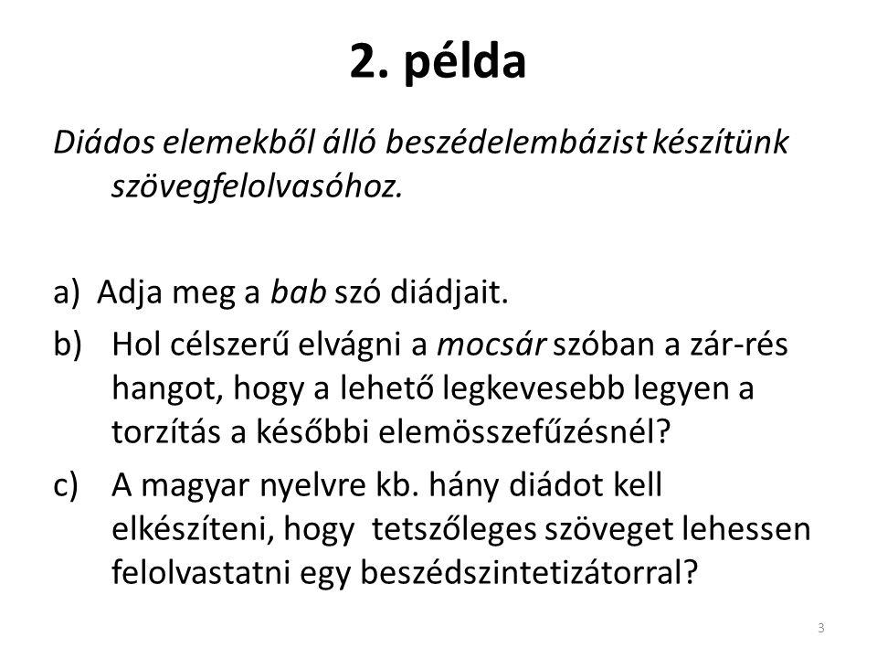 2. példa Diádos elemekből álló beszédelembázist készítünk szövegfelolvasóhoz. a)Adja meg a bab szó diádjait. b)Hol célszerű elvágni a mocsár szóban a