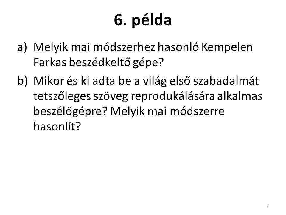 6. példa a)Melyik mai módszerhez hasonló Kempelen Farkas beszédkeltő gépe? b)Mikor és ki adta be a világ első szabadalmát tetszőleges szöveg reproduká