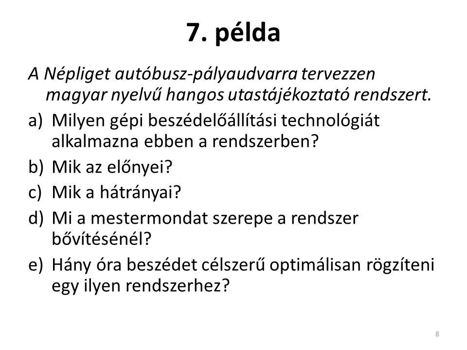 7. példa A Népliget autóbusz-pályaudvarra tervezzen magyar nyelvű hangos utastájékoztató rendszert. a)Milyen gépi beszédelőállítási technológiát alkal