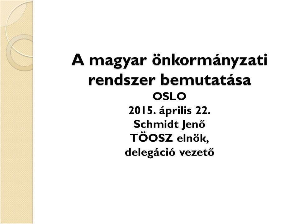 A magyar önkormányzati rendszer bemutatása A magyar önkormányzati rendszer bemutatása OSLO 2015.