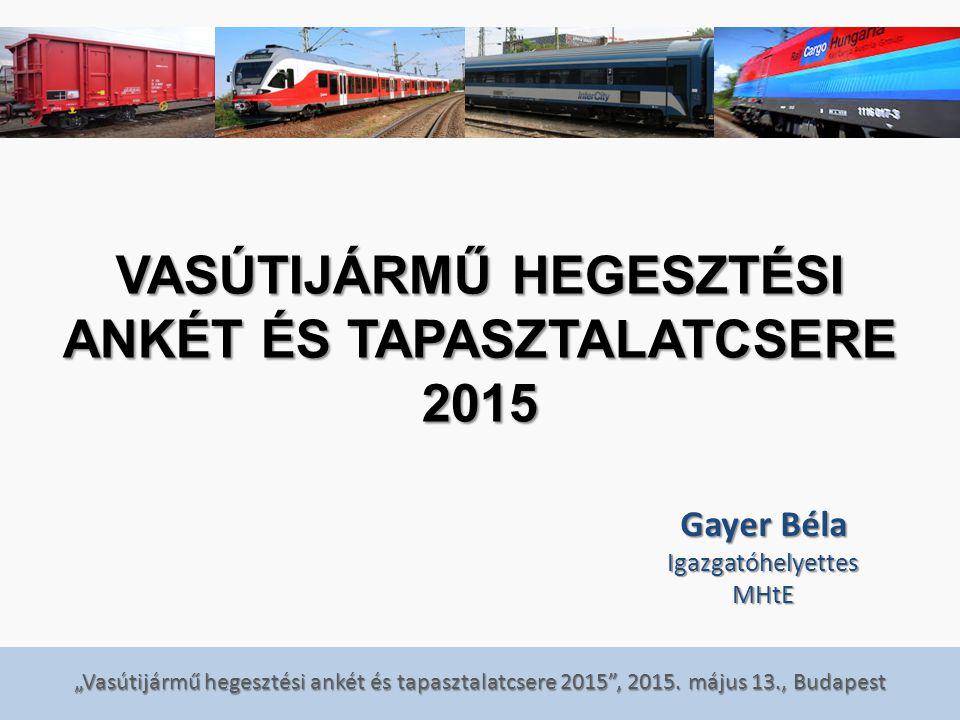 """""""Vasútijármű hegesztési ankét és tapasztalatcsere 2015"""", 2015. május 13., Budapest VASÚTIJÁRMŰ HEGESZTÉSI ANKÉT ÉS TAPASZTALATCSERE 2015 Gayer Béla Ig"""