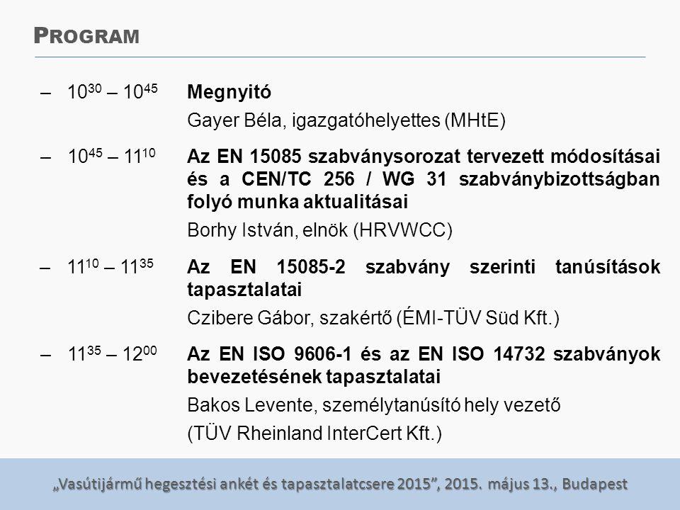 """""""Vasútijármű hegesztési ankét és tapasztalatcsere 2015"""", 2015. május 13., Budapest –10 30 – 10 45 Megnyitó Gayer Béla, igazgatóhelyettes (MHtE) –10 45"""