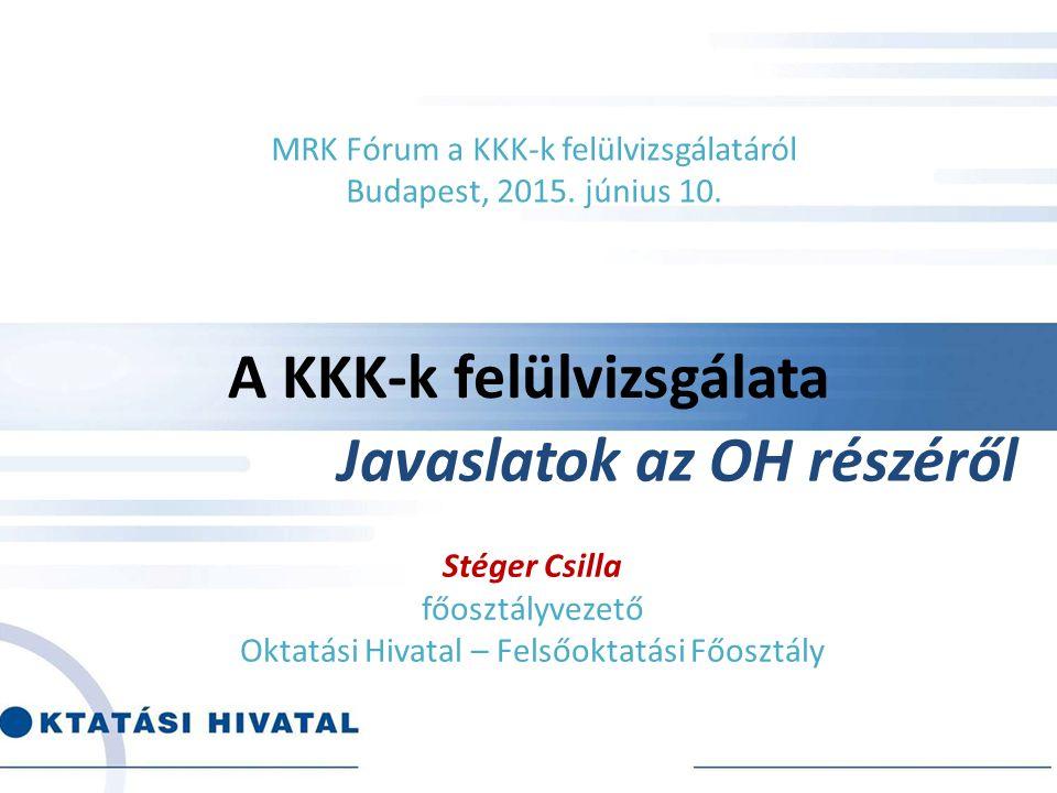 A KKK-k felülvizsgálata Stéger Csilla főosztályvezető Oktatási Hivatal – Felsőoktatási Főosztály MRK Fórum a KKK-k felülvizsgálatáról Budapest, 2015.