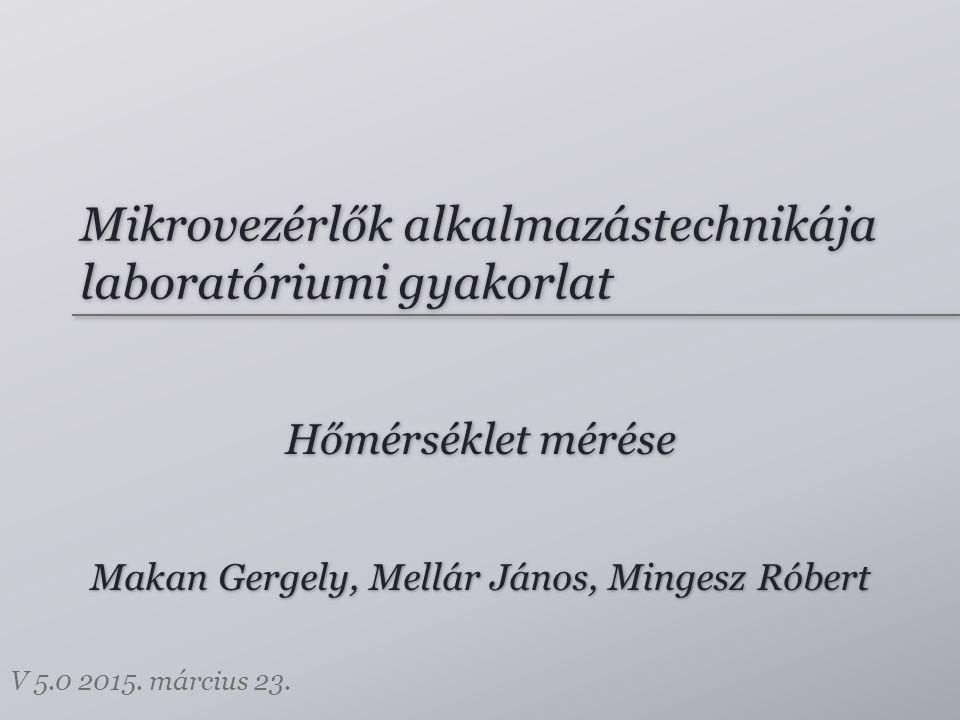 Mikrovezérlők alkalmazástechnikája laboratóriumi gyakorlat Hőmérséklet mérése Makan Gergely, Mellár János, Mingesz Róbert V 5.0 2015.