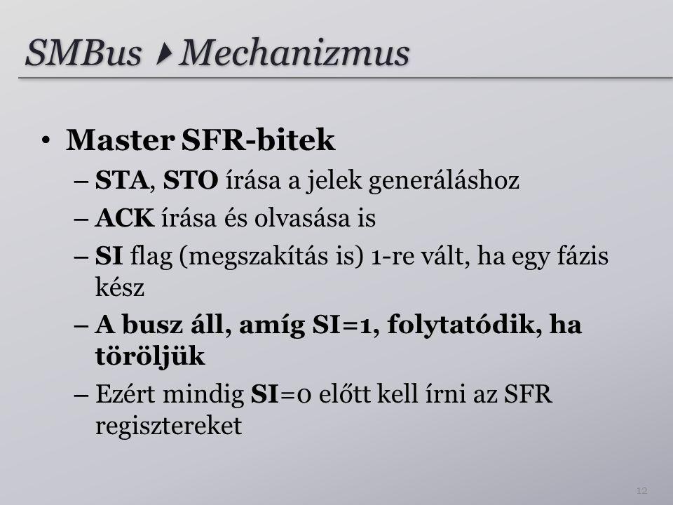 SMBus  Mechanizmus Master SFR-bitek – STA, STO írása a jelek generáláshoz – ACK írása és olvasása is – SI flag (megszakítás is) 1-re vált, ha egy fázis kész – A busz áll, amíg SI=1, folytatódik, ha töröljük – Ezért mindig SI=0 előtt kell írni az SFR regisztereket 12