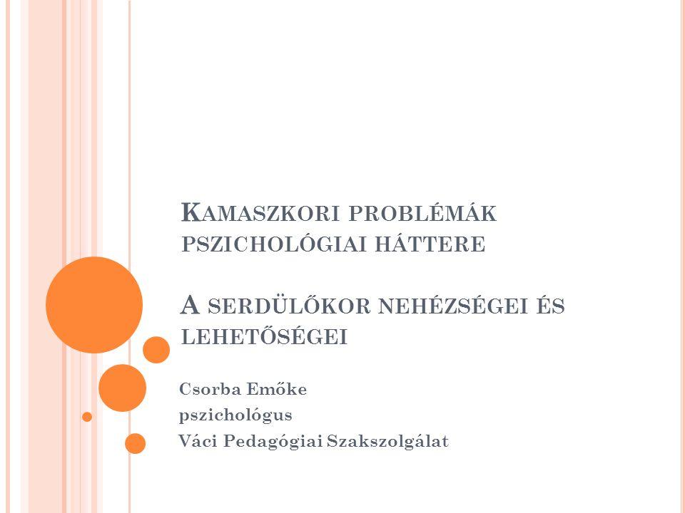 K AMASZKORI PROBLÉMÁK PSZICHOLÓGIAI HÁTTERE A SERDÜLŐKOR NEHÉZSÉGEI ÉS LEHETŐSÉGEI Csorba Emőke pszichológus Váci Pedagógiai Szakszolgálat