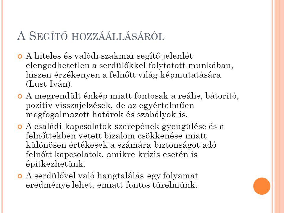 A S EGÍTŐ HOZZÁÁLLÁSÁRÓL A hiteles és valódi szakmai segítő jelenlét elengedhetetlen a serdülőkkel folytatott munkában, hiszen érzékenyen a felnőtt világ képmutatására (Lust Iván).