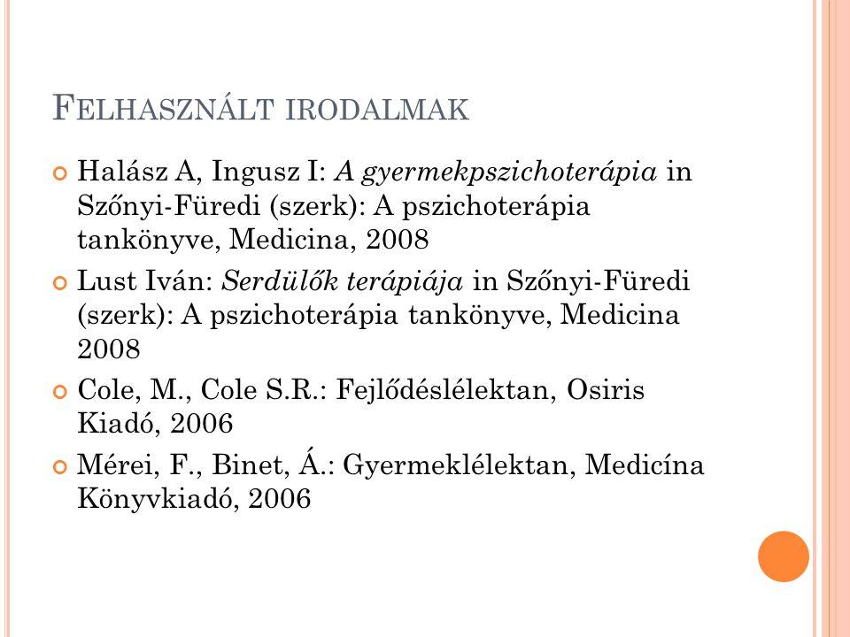 F ELHASZNÁLT IRODALMAK Halász A, Ingusz I: A gyermekpszichoterápia in Szőnyi-Füredi (szerk): A pszichoterápia tankönyve, Medicina, 2008 Lust Iván: Serdülők terápiája in Szőnyi-Füredi (szerk): A pszichoterápia tankönyve, Medicina 2008 Cole, M., Cole S.R.: Fejlődéslélektan, Osiris Kiadó, 2006 Mérei, F., Binet, Á.: Gyermeklélektan, Medicína Könyvkiadó, 2006
