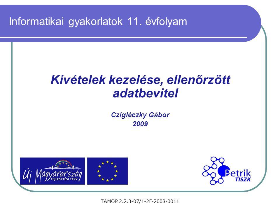 TÁMOP 2.2.3-07/1-2F-2008-0011 Informatikai gyakorlatok 11. évfolyam Kivételek kezelése, ellenőrzött adatbevitel Czigléczky Gábor 2009