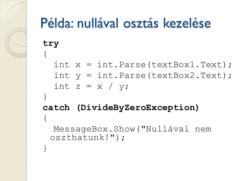 Példa: nullával osztás kezelése try { int x = int.Parse(textBox1.Text); int y = int.Parse(textBox2.Text); int z = x / y; } catch (DivideByZeroException) { MessageBox.Show( Nullával nem oszthatunk! ); }