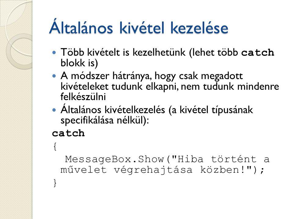 Általános kivétel kezelése Több kivételt is kezelhetünk (lehet több catch blokk is) A módszer hátránya, hogy csak megadott kivételeket tudunk elkapni, nem tudunk mindenre felkészülni Általános kivételkezelés (a kivétel típusának specifikálása nélkül): catch { MessageBox.Show( Hiba történt a művelet végrehajtása közben! ); }