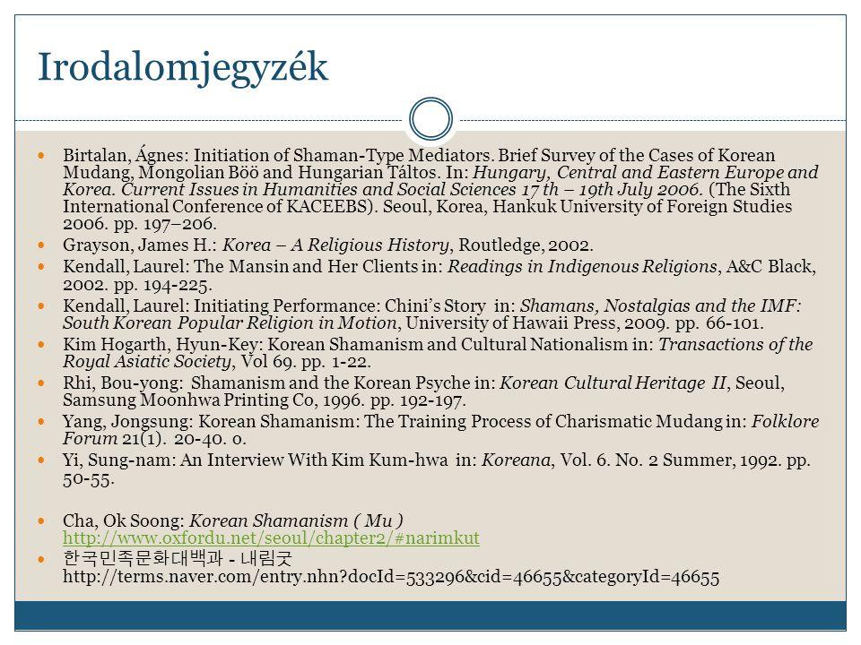 Irodalomjegyzék Birtalan, Ágnes: Initiation of Shaman-Type Mediators. Brief Survey of the Cases of Korean Mudang, Mongolian Böö and Hungarian Táltos.