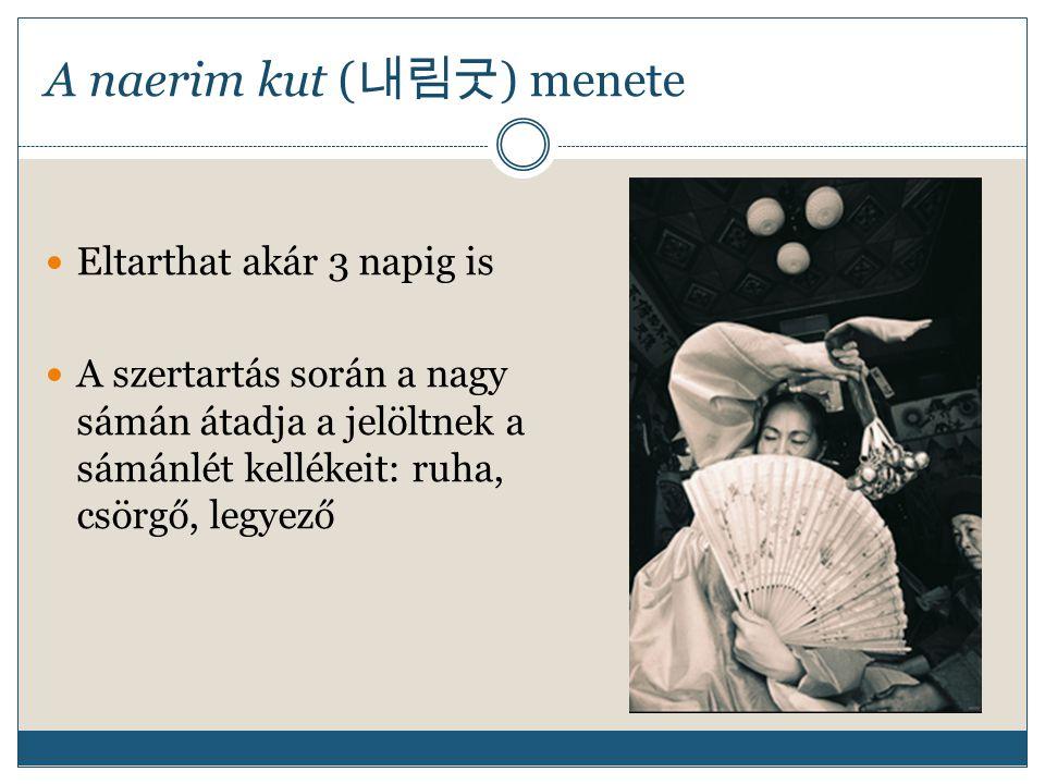 A naerim kut ( 내림굿 ) menete Eltarthat akár 3 napig is A szertartás során a nagy sámán átadja a jelöltnek a sámánlét kellékeit: ruha, csörgő, legyező