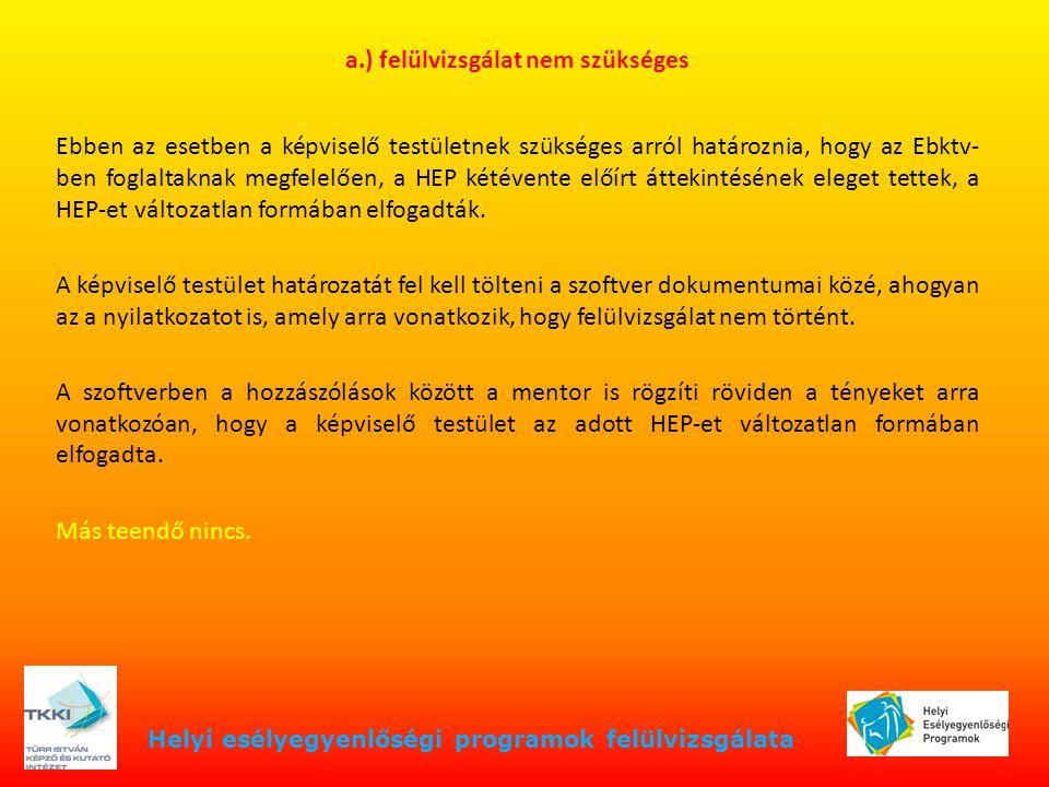 Helyi esélyegyenlőségi programok felülvizsgálata b.) felülvizsgálat szükséges A HEP fórum szerepe A felülvizsgálat folyamata adatok, helyzetelemzés intézkedések A folyamat adminisztrálása a HEP módosított formátuma határozat(ok) feladatok a szoftverben, dokumentumok és publikus felület