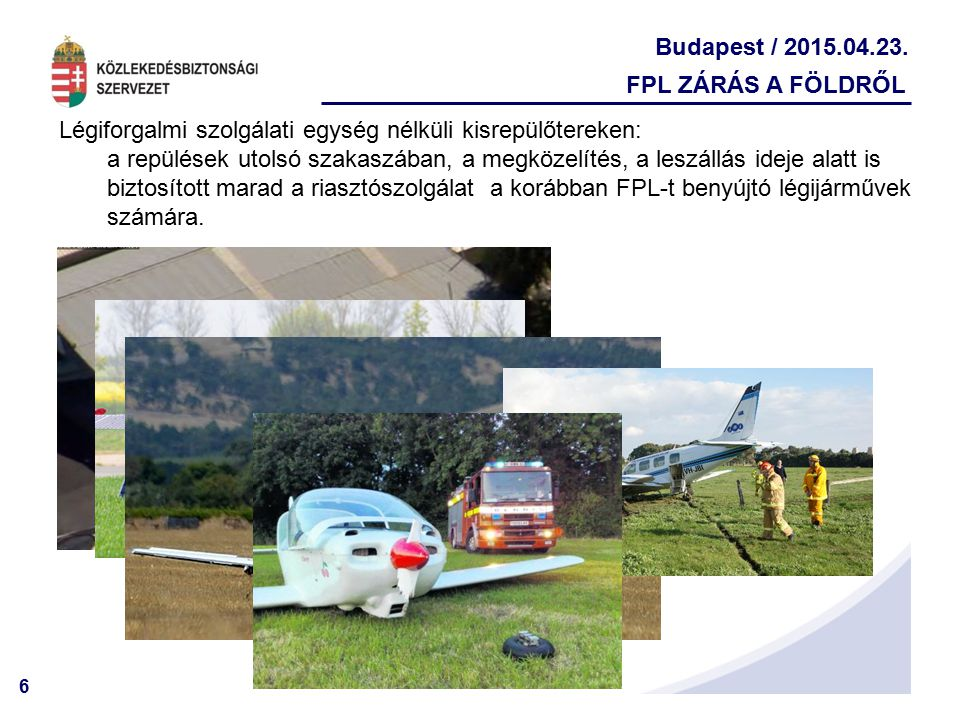 6 Budapest / 2015.04.23. FPL ZÁRÁS A FÖLDRŐL Légiforgalmi szolgálati egység nélküli kisrepülőtereken: a repülések utolsó szakaszában, a megközelítés,